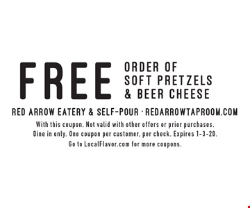 FREE order of soft pretzels & beer cheese. With this coupon. Not valid with other offers or prior purchases. Dine in only. One coupon per customer, per check. Expires 1-3-20. Go to LocalFlavor.com for more coupons.