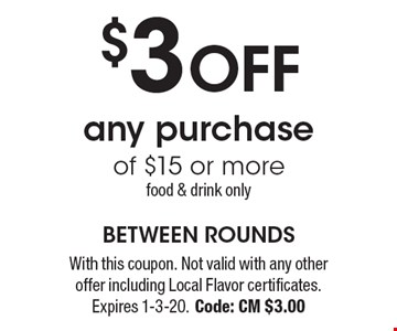 $3 OFF any purchase of $15 or more. food & drink only. With this coupon. Not valid with any other offer including Local Flavor certificates. Expires 1-3-20. Code: CM $3.00