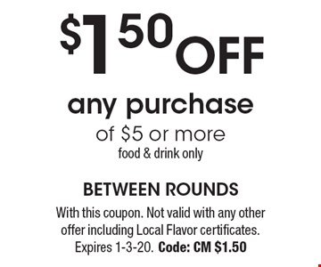$1.50 OFF any purchase of $5 or more. food & drink only. With this coupon. Not valid with any other offer including Local Flavor certificates. Expires 1-3-20. Code: CM $1.50