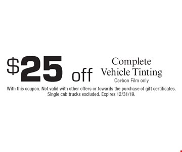 $25 offComplete Vehicle TintingCarbon Film only. With this coupon. Not valid with other offers or towards the purchase of gift certificates. Single cab trucks excluded. Expires 12/31/19.