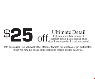 $25 offUltimate DetailIncludes: complete interior & exterior detail, plus cleaning of all door & trunk jambs & trunk vacuumed. With this coupon. Not valid with other offers or towards the purchase of gift certificates. Prices will vary due to size and condition of vehicle. Expires 12/31/19.
