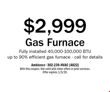 $2,999 Gas Furnace. Fully installed 40,000-100,000 BTU up to 90% efficient gas furnace - call for details. With this coupon. Not valid with other offers or prior services. Offer expires 1/3/20.
