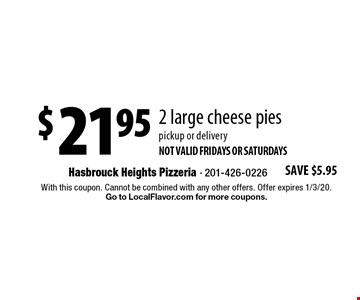 $21.95 2 large cheese pies pickup or delivery Not valid Fridays or saturdays. With this coupon. Cannot be combined with any other offers. Offer expires 1/3/20. Go to LocalFlavor.com for more coupons.