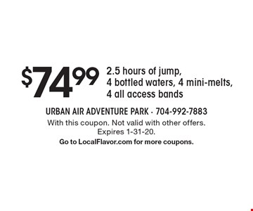 $74.99 2.5 hours of jump, 4 bottled waters, 4 mini-melts, 4 all access bands. With this coupon. Not valid with other offers. Expires 1-31-20. Go to LocalFlavor.com for more coupons.