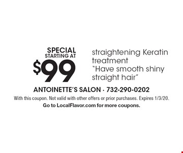 "Special starting at $99 straightening Keratin treatment. ""Have smooth shiny straight hair."" With this coupon. Not valid with other offers or prior purchases. Expires 1/3/20. Go to LocalFlavor.com for more coupons."