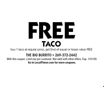 FREE Taco buy 1 taco at regular price, get 2nd of equal or lesser value FREE. With this coupon. Limit one per customer. Not valid with other offers. Exp. 1/31/20. Go to LocalFlavor.com for more coupons.