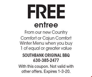 FREE entree From our new Country Comfort or Cajun Comfort Winter Menu when you buy 1 of equal or greater value. With this coupon. Not valid with other offers. Expires 1-3-20.