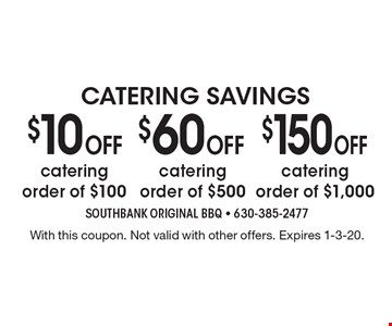 Catering Savings. $10 Off Catering Order of $100. $60 Off Catering Order of $500. $150 Off Catering Order of $1,000. With this coupon. Not valid with other offers. Expires 1-3-20.