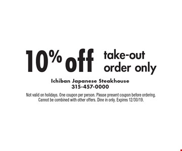 10% off take-out order only. Not valid on holidays. One coupon per person. Please present coupon before ordering. Cannot be combined with other offers. Dine in only. Expires 12/30/19.