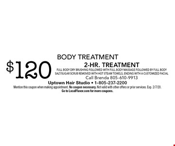 Body Treatment $120 2-Hr. TreatmentFull body Dry Brushing followed with full body Massage followed by full Body salt/sugar scrub removed with hot steam towels, ending with a customized facial Call Brenda 805-610-9913. Mention this coupon when making appointment. No coupon necessary. Not valid with other offers or prior services. Exp. 2/7/20. Go to LocalFlavor.com for more coupons.