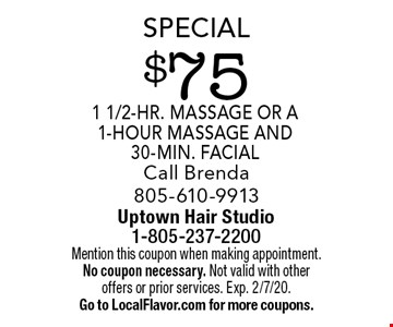 Special -$75 1 1/2-hr. massage or a 1-hour massage and 30-min. facial. Call Brenda 805-610-9913. Mention this coupon when making appointment. No coupon necessary. Not valid with other offers or prior services. Exp. 2/7/20. Go to LocalFlavor.com for more coupons.