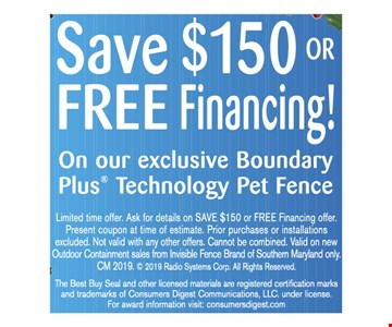 Save $150 or Free Financing On our exclusive Boundary Plus Technology Pet Fence Limited time offer. Ask for details on SAVE $150 or FREE Financing offer. Present coupon at time of estimate. Prior purchases or installations excluded. Not valid with any other offers. Cannot be combined. Valid on new Outdoor Containment sales from Invisible Fence Brand of the Bay Area only. CM 2019.  2019 Radio Systems Corp. All Rights Reserved. The Best Buy Seal and other licensed materials are registered certification marks and trademarks of Consumers Digest Communications, LLC. under license. For award information visit: consumersdigest.com Expires 02/07/20