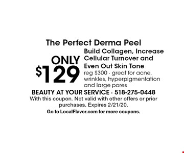Only $129 for The Perfect Derma Peel. Builds Collagen, Increases Cellular Turnover and Evens Out Skin Tone. Reg $300. Great for acne, wrinkles, hyperpigmentation and large pores. With this coupon. Not valid with other offers or prior purchases. Expires 2/21/20. Go to LocalFlavor.com for more coupons.