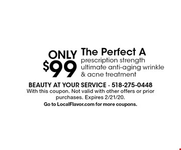 Only $99 The Perfect A: prescription strength ultimate anti-aging wrinkle & acne treatment. With this coupon. Not valid with other offers or prior purchases. Expires 2/21/20. Go to LocalFlavor.com for more coupons.