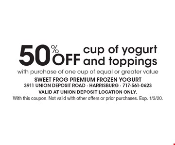 50% Off cup of yogurt and toppings with purchase of one cup of equal or greater value. VALID AT UNION DEPOSIT LOCATION ONLY. With this coupon. Not valid with other offers or prior purchases. Exp. 1/3/20.