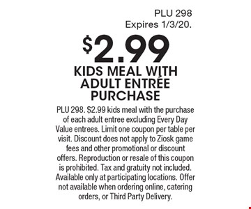 $2.99 KIDS MEAL WITH ADULT ENTR…E PURCHASE. PLU 298. $2.99 kids meal with the purchase of each adult entree excluding Every Day Value entrees. Limit one coupon per table per visit. Discount does not apply to Ziosk game fees and other promotional or discount offers. Reproduction or resale of this coupon is prohibited. Tax and gratuity not included. Available only at participating locations. Offer not available when ordering online, catering orders, or Third Party Delivery.
