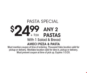 PASTA SPECIAL $24.99 + tax ANY 2 PASTAS With 1 Salad & Bread. Must mention coupon at time of ordering. Thousand Oaks location valid for pickup or delivery. Westlake location valid for dine in, pickup or delivery.Must present coupon at time of pick up. Expires 1/3/20.