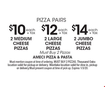 PIZZA PAIRS $14 each+ tax 2 JUMBO CHEESE PIZZAS Must Buy 2 Pizzas. $12 each+ tax 2 LARGE CHEESE PIZZAS Must Buy 2 Pizzas. $10 each+ tax 2 MEDIUM CHEESE PIZZAS Must Buy 2 Pizzas. Must mention coupon at time of ordering. MUST BUY 2 PIZZAS. Thousand Oaks location valid for pickup or delivery. Westlake location valid for dine in, pickup or delivery.Must present coupon at time of pick up. Expires 1/3/20.