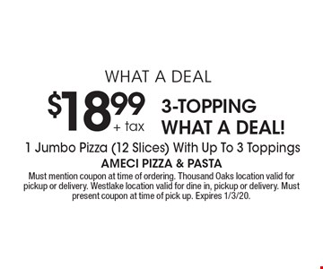 WHAT A DEAL $18.99 + tax 3-TOPPING WHAT A DEAL! 1 Jumbo Pizza (12 Slices) With Up To 3 Toppings. Must mention coupon at time of ordering. Thousand Oaks location valid for pickup or delivery. Westlake location valid for dine in, pickup or delivery. Must present coupon at time of pick up. Expires 1/3/20.