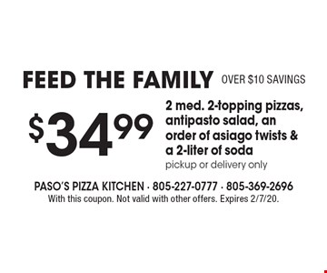 Feed The Family $34.99–2 med. 2-topping pizzas, antipasto salad, an order of asiago twists & a 2-liter of soda. Over $10 savings. Pickup or delivery only. With this coupon. Not valid with other offers. Expires 2/7/20.