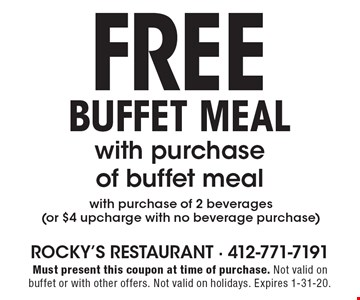 Buffet meal with purchase of buffet meal Free with purchase of 2 beverages (or $4 upcharge with no beverage purchase). Must present this coupon at time of purchase. Not valid on buffet or with other offers. Not valid on holidays. Expires 1-31-20.