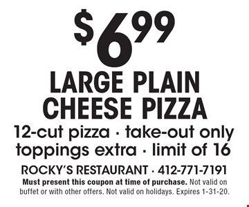 LARGE PLAIN CHEESE PIZZA $6.99 12-cut pizza - take-out only, toppings extra - limit of 16. Must present this coupon at time of purchase. Not valid on buffet or with other offers. Not valid on holidays. Expires 1-31-20.