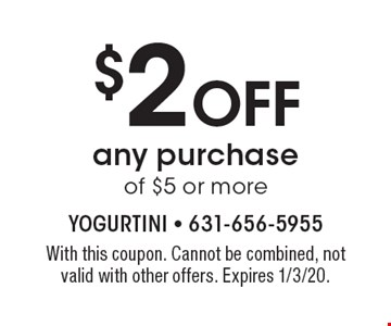 $2 OFF any purchase of $5 or more. With this coupon. Cannot be combined, not valid with other offers. Expires 1/3/20.