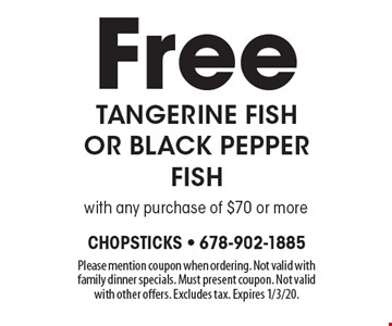 Free tangerine fish or black pepper fish with any purchase of $70 or more. Please mention coupon when ordering. Not valid with family dinner specials. Must present coupon. Not valid with other offers. Excludes tax. Expires 1/3/20.