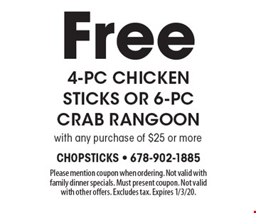 Free 4-pc chicken sticks or 6-pc crab rangoon with any purchase of $25 or more. Please mention coupon when ordering. Not valid with family dinner specials. Must present coupon. Not valid with other offers. Excludes tax. Expires 1/3/20.