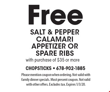 Free salt & pepper calamari appetizer or spare ribs with purchase of $35 or more. Please mention coupon when ordering. Not valid with family dinner specials. Must present coupon. Not valid with other offers. Excludes tax. Expires 1/3/20.