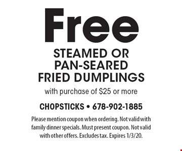 Free steamed or pan-searedfried dumplings with purchase of $25 or more. Please mention coupon when ordering. Not valid with family dinner specials. Must present coupon. Not valid with other offers. Excludes tax. Expires 1/3/20.