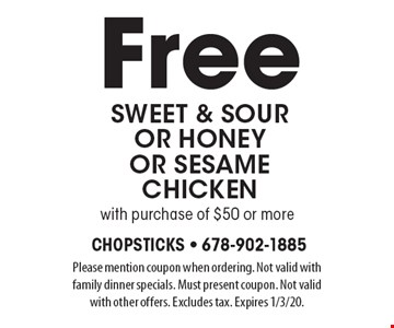Free sweet & souror honey or sesame chicken with purchase of $50 or more. Please mention coupon when ordering. Not valid with family dinner specials. Must present coupon. Not valid with other offers. Excludes tax. Expires 1/3/20.