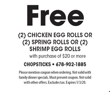 Free (2) chicken egg rolls or (2) spring rolls or (2) shrimp egg rolls with purchase of $20 or more. Please mention coupon when ordering. Not valid with family dinner specials. Must present coupon. Not valid with other offers. Excludes tax. Expires 1/3/20.