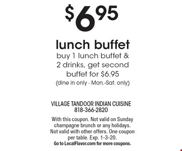 $6.95 lunch buffet. Buy 1 lunch buffet & 2 drinks, get second buffet for $6.95(dine in only - Mon.-Sat. only). With this coupon. Not valid on Sunday champagne brunch or any holidays. Not valid with other offers. One coupon per table. Exp. 1-3-20. Go to LocalFlavor.com for more coupons.