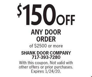 $150 off any door order of $2500 or more. With this coupon. Not valid with other offers or prior purchases. Expires 1/24/20.
