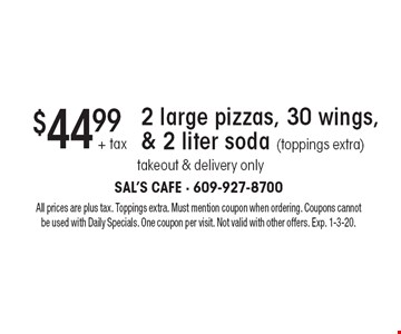 $44.99 + tax 2 large pizzas, 30 wings, & 2 liter soda (toppings extra). Takeout & delivery only. All prices are plus tax. Toppings extra. Must mention coupon when ordering. Coupons cannot be used with Daily Specials. One coupon per visit. Not valid with other offers. Exp. 1-3-20.