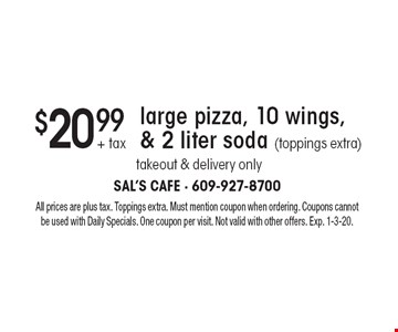 $20.99 + tax large pizza, 10 wings, & 2 liter soda (toppings extra). Takeout & delivery only. All prices are plus tax. Toppings extra. Must mention coupon when ordering. Coupons cannot be used with Daily Specials. One coupon per visit. Not valid with other offers. Exp. 1-3-20.