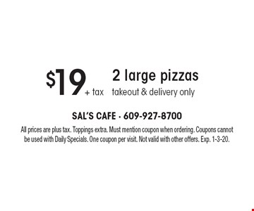 $19 + tax 2 large pizzas. Takeout & delivery only. All prices are plus tax. Toppings extra. Must mention coupon when ordering. Coupons cannot be used with Daily Specials. One coupon per visit. Not valid with other offers. Exp. 1-3-20.