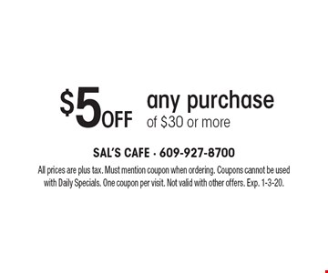 $5 off any purchase of $30 or more. All prices are plus tax. Must mention coupon when ordering. Coupons cannot be used with Daily Specials. One coupon per visit. Not valid with other offers. Exp. 1-3-20.