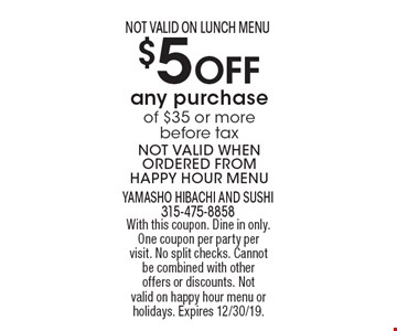 $5 Off any purchase of $35 or more before tax NOT VALID WHEN ORDERED FROM HAPPY HOUR MENU NOT VALID ON LUNCH MENU. With this coupon. Dine in only. One coupon per party per visit. No split checks. Cannot be combined with other offers or discounts. Not valid on happy hour menu or holidays. Expires 12/30/19.