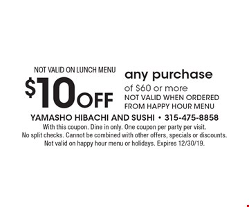 $10 Off any purchase of $60 or more NOT VALID WHEN ORDERED FROM HAPPY HOUR MENU NOT VALID ON LUNCH MENU. With this coupon. Dine in only. One coupon per party per visit. No split checks. Cannot be combined with other offers, specials or discounts. Not valid on happy hour menu or holidays. Expires 12/30/19.