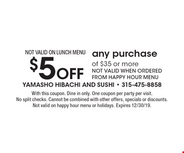 $5 Off any purchase of $35 or more NOT VALID WHEN ORDERED FROM HAPPY HOUR MENU NOT VALID ON LUNCH MENU. With this coupon. Dine in only. One coupon per party per visit. No split checks. Cannot be combined with other offers, specials or discounts. Not valid on happy hour menu or holidays. Expires 12/30/19.