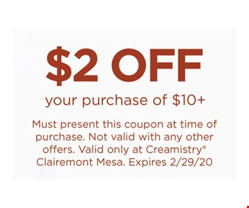 $2 off your purchase of $10 plus. Must present this coupon at time of purchase. Not valid with any other offers. Valid only at Creamistry Clairemont Mesa. Expires 02/29/20