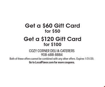 Get a $60 Gift Card for $50 Get a $120 Gift Card for $100. Both of these offers cannot be combined with any other offers. Expires 1/31/20. Go to LocalFlavor.com for more coupons.