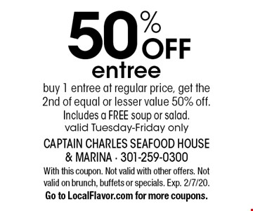 50% OFF entree. Buy 1 entree at regular price, get the 2nd of equal or lesser value 50% off. Includes a FREE soup or salad. valid Tuesday-Friday only. With this coupon. Not valid with other offers. Not valid on brunch, buffets or specials. Exp. 2/7/20. Go to LocalFlavor.com for more coupons.