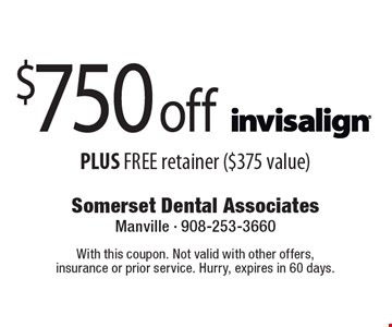 $750 off Invisalign PLUS FREE retainer ($375 value). With this coupon. Not valid with other offers, insurance or prior service. Hurry, expires in 60 days.