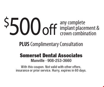 $500 off any complete implant placement & crown combination PLUS Complimentary Consultation. With this coupon. Not valid with other offers, insurance or prior service. Hurry, expires in 60 days.