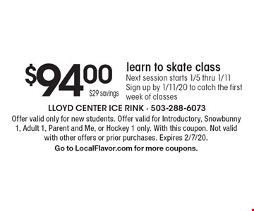 $94.00 $29 savings learn to skate class Next session starts 1/5 thru 1/11 Sign up by 1/11/20 to catch the first week of classes. Offer valid only for new students. Offer valid for Introductory, Snowbunny 1, Adult 1, Parent and Me, or Hockey 1 only. With this coupon. Not valid with other offers or prior purchases. Expires 2/7/20. Go to LocalFlavor.com for more coupons.