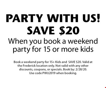 PARTY WITH US! SAVE $20 When you book a weekend party for 15 or more kids. Book a weekend party for 15+ Kids and SAVE $20. Valid at the Frederick location only. Not valid with any other discounts, coupons, or specials. Book by: 2/28/20. Use code PWU2019 when booking.