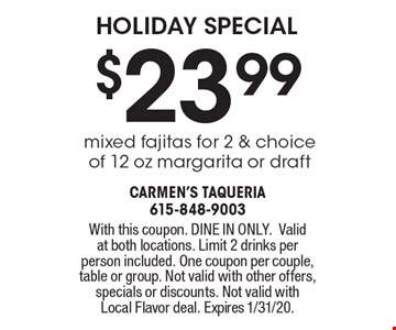 HOLIDAY SPECIAL $23.99 mixed fajitas for 2 & choice of 12 oz margarita or draft. With this coupon. DINE IN ONLY. Valid at both locations. Limit 2 drinks per person included. One coupon per couple, table or group. Not valid with other offers, specials or discounts. Not valid withLocal Flavor deal. Expires 1/31/20.